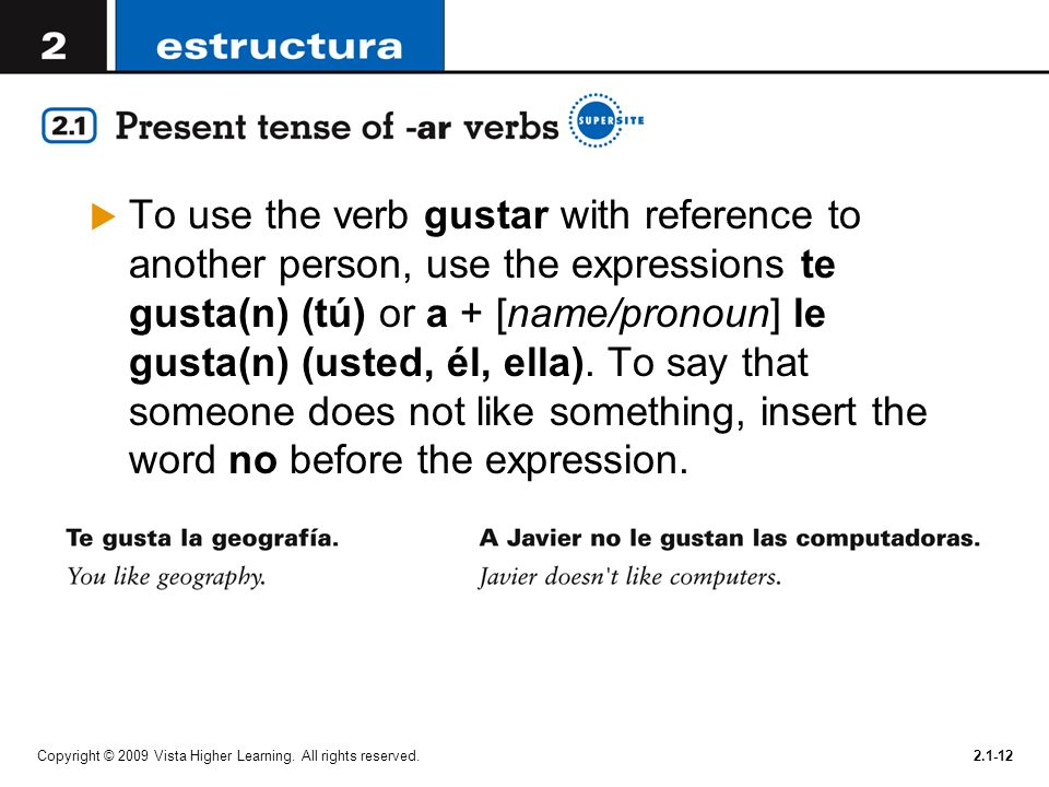 To use the verb gustar with reference to another person, use the expressions te gusta(n) (tú) or a + [name/pronoun] le gusta(n) (usted, él, ella). To say that someone does not like something, insert the word no before the expression.